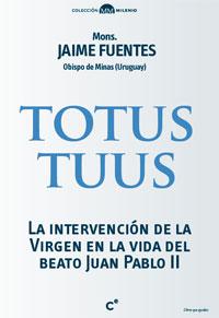 Totus Tuus. La intervención de la Virgen en la vida del beato Juan Pablo II